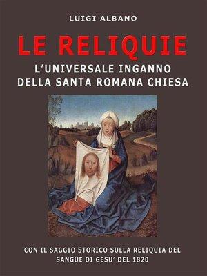 cover image of Le Reliquie l'universale inganno della Santa Romana Chiesa