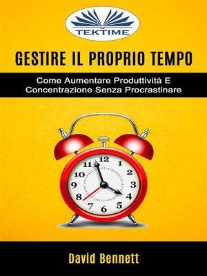 cover image of Gestire Il Proprio Tempo--Come Aumentare Produttività E Concentrazione Senza Procrastinare