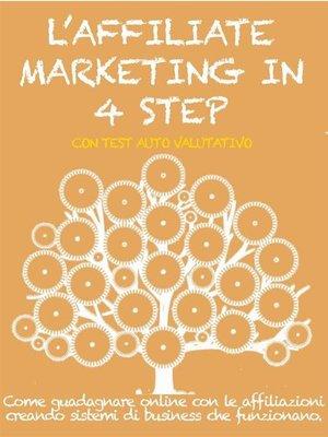 cover image of L'AFFILIATE MARKETING IN 4 STEP. Come guadagnare con le affiliazioni creando sistemi di business che funzionano.