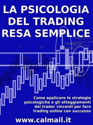 cover image of LA PSICOLOGIA DEL TRADING RESA SEMPLICE. Come applicare le strategie psicologiche e gli atteggiamenti dei trader vincenti per fare trading online con successo.