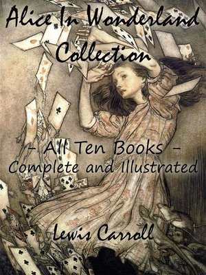 cover image of Alice In Wonderland Collection – All Ten Books--Complete and Illustrated (Alice's Adventures in Wonderland, Through the Looking Glass, the Hunting of the Snark, Alice's Adventures Under Ground, Sylvie and Bruno, Nursery, Songs and Poems)