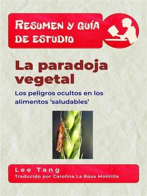 cover image of Resumen Y Guía De Estudio--La Paradoja Vegetal--Los Peligros Ocultos En Los Alimentos 'Saludables'