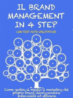 cover image of IL BRAND MANAGEMENT IN 4 STEP. Come gestire al meglio il marketing del proprio brand valorizzandone potenzialità ed efficacia.