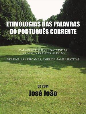 cover image of Etimologias das palavras do Português corrente. Palavras portuguesas vindas do Inglês, Francês, Alemão....; de línguas africanas, americanas e asiáticas.
