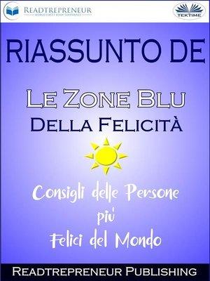 """cover image of Riassunto De """"Le Zone Blu Della Felicità--Consigli Delle Persone Più Felici Del Mondo"""""""