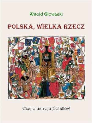 cover image of Polska, wielka rzecz. Esej o ustroju Polaków