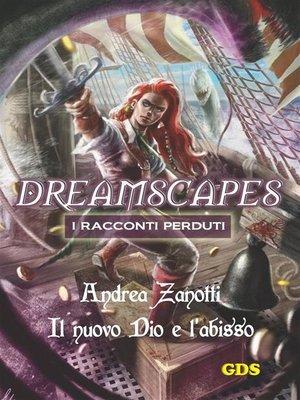 cover image of Il nuovo Dio e l'abisso- Dreamscapes i racconti perduti--volume 10