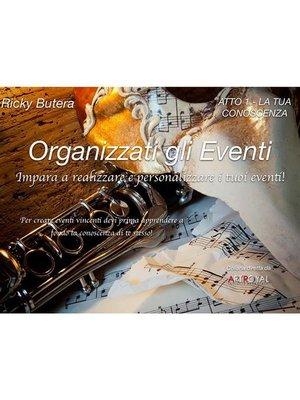 cover image of Organizzati gli Eventi--ATTO 1--LA TUA CONOSCENZA