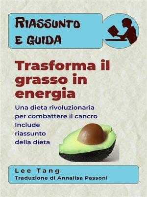 cover image of Riassunto E Guida--Trasforma Il Grasso In Energia--Una Dieta Rivoluzionaria Per Combattere Il Cancro