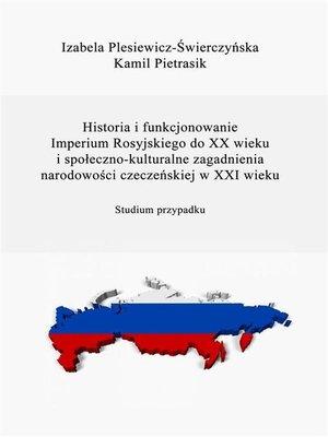 cover image of Historia i funkcjonowanie Imperium Rosyjskiego do XX w. Społeczno-kulturalne zagadnienia narodowości czeczeńskiej w XXI w.