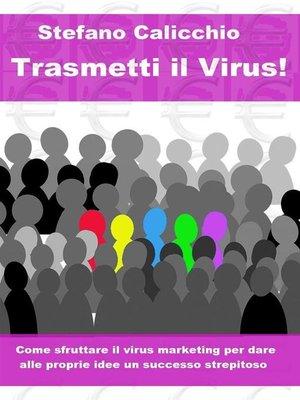 cover image of Trasmetti il virus! Come sfruttare il virus marketing per dare alle proprie idee un successo strepitoso.