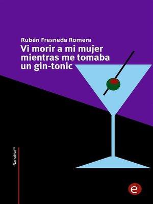 cover image of Vi morir a mi mujer mientras me tomaba un gin-tonic