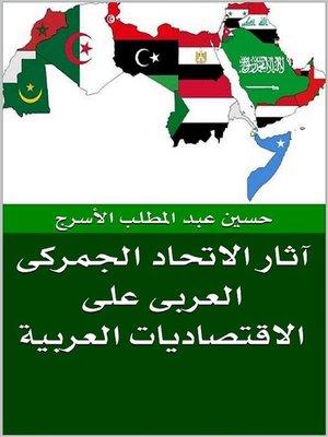 cover image of الاتحاد الجمركى العربى و آثاره على الاقتصاديات العربية