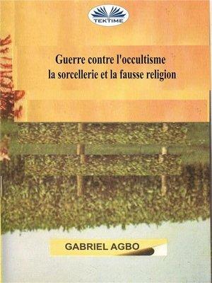 cover image of Guerre Contre L'occultisme, La Sorcellerie Et La Fausse Religion