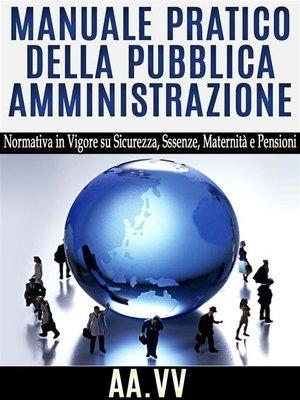 cover image of Manuale pratico della Pubblica Amministrazione--normativa in vigore su sicurezza, assenze, maternità e pensioni