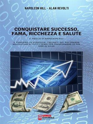 cover image of CONQUISTARE SUCCESSO, FAMA, RICCHEZZA E SALUTE--Il meglio di Napoleon Hill