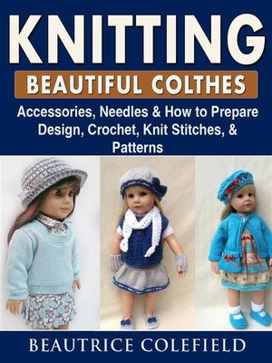 cover image of Knitting Beatiful Clothes--Accessories, Needles & How to Prepare, Design, Crochet, Knit Stitches, & Patterns