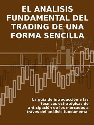 cover image of EL ANÁLISIS FUNDAMENTAL DEL TRADING DE UNA FORMA SENCILLA. La guía de introducción a las técnicas estratégicas de anticipación de los mercados a través del análisis fundamental.