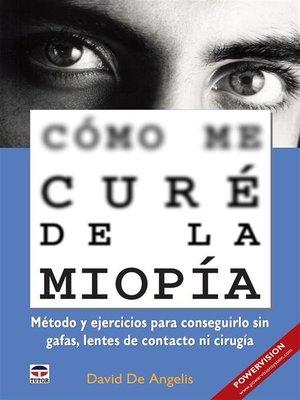 cover image of Cómo me curé de la miopía--Método y ejercicios para conseguirlo sin gafas, lentes de contacto ni cirugía