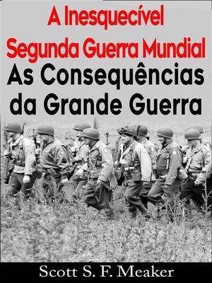 cover image of A Inesquecível Segunda Guerra Mundial-- As Consequências Da Grande Guerra
