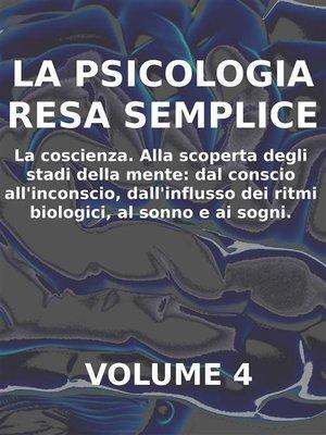 cover image of LA PSICOLOGIA RESA SEMPLICE--VOL 4--LA COSCIENZA Alla scoperta degli stadi della mente--dal conscio all'inconscio, dall'influsso dei ritmi biologici, al sonno e ai sogni.