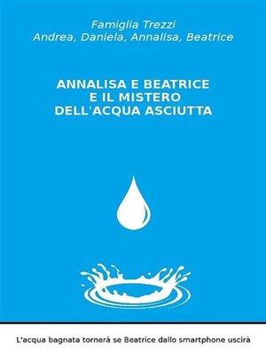 cover image of Annalisa e Beatrice e il mistero dell'acqua asciutta