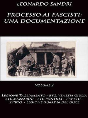 cover image of Processo ai fascisti--una documentazione Volume 2 Legione Tagliamento, Btg.Venezia Giulia, Btg.Mazzarini, Btg.Pontida, Btg.Montebello, 29°Btg., Legione Guardia del Duce