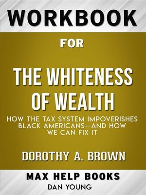 cover image of Workbook for the Whiteness of Wealth--How the Tax System Impoverishes Black Americans—and How We Can Fix It by Dorothy A. Brown  (Max Help Workbooks)
