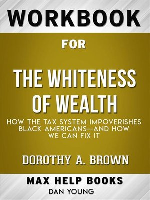 cover image of Workbook for the Whiteness of Wealth--How the Tax System Impoverishes Black Americans and How We Can Fix It by Dorothy A. Brown  (Max Help Workbooks)