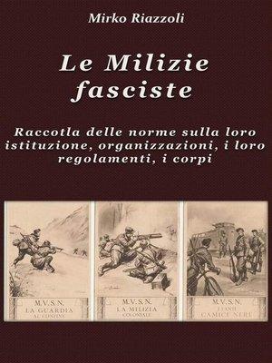 cover image of Le Milizie fasciste Raccolta delle norme sulla loro istituzione, organizzazione, i regolamenti, i corpi