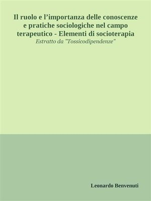 cover image of Il ruolo e l'importanza delle conoscenze e pratiche sociologiche nel campo terapeutico--Elementi di socioterapia