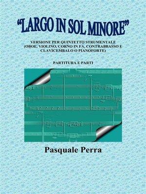 """cover image of """"Largo in sol minore"""", versione per quintetto strumentale (oboe, violino, corno in fa, contrabbasso e clavicembalo o pianoforte) con partitura e parti per i vari strumenti."""