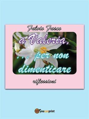 cover image of A Valeria...per non dimenticare
