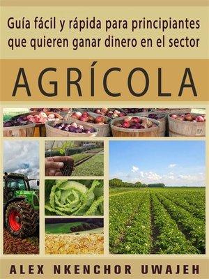 cover image of Guía Fácil Y Rápida Para Principiantes Que Quieren Ganar Dinero En El Sector Agrícola