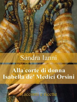 cover image of Alla corte di Isabella de' Medici Orsini. Racconti e ricette.