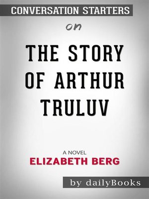 cover image of The Story of Arthur Truluv--A Novel​​​​​​​ by Elizabeth Berg​​​​​​​ | Conversation Starters