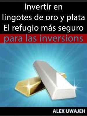 cover image of Invertir En Lingotes De Oro Y Plata--El Refugio Más Seguro Para Las Inversiones