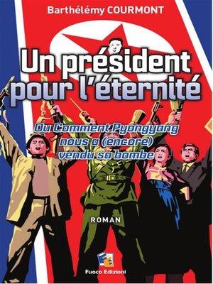 cover image of Un président pour l'éternité--Ou Comment Pyongyang nous a (encore) vendu sa bombe