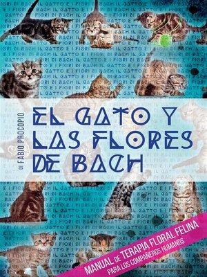 cover image of El gato y las flores de bach--Manual de terapia floral felina para los compañeros humanos