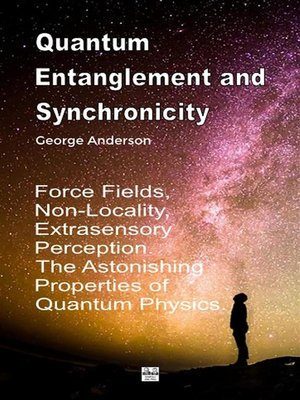 cover image of Quantum Entanglement and Synchronicity. Force Fields, Non-Locality, Extrasensory Perception. the Astonishing Properties of Quantum Physics.