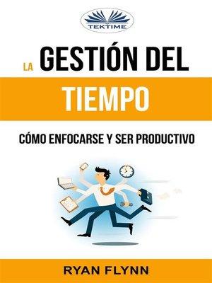 cover image of La Gestión Del Tiempo. Cómo Enfocarse Y Ser Productivo