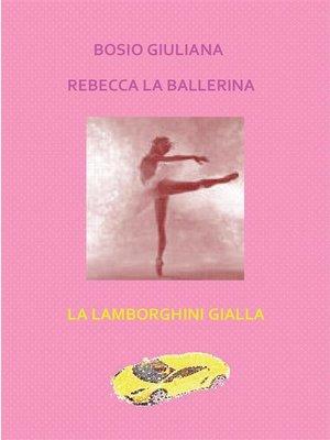 cover image of Rebecca la ballerina--La lamborghini gialla