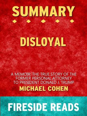 cover image of Disloyal--A Memoir--The True Story of the Former Personal Attorney to President Donald J. Trump by Michael Cohen--Summary by Fireside Reads