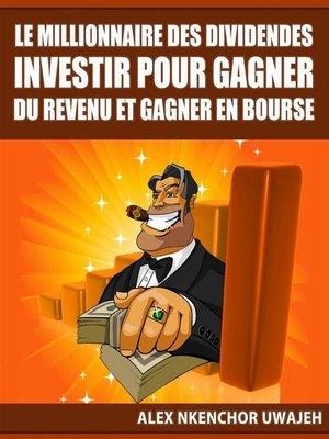 cover image of Le Millionnaire Des Dividendes--Investir Pour Gagner Du Revenu Et Gagner En Bourse