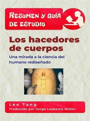 cover image of Resumen Y Guía De Estudio--Los Hacedores De Cuerpos--Una Mirada a La Ciencia Del Humano Rediseñado