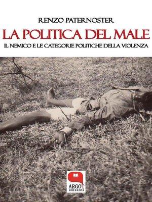 cover image of La politica del male. Il nemico e le catogorie politiche della violenza