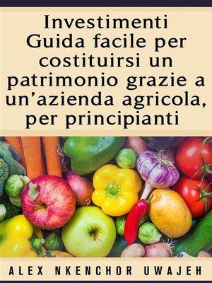 cover image of Investimenti--Guida Facile Per Costituirsi Un Patrimonio Grazie a Un'Azienda Agricola, Per Principianti