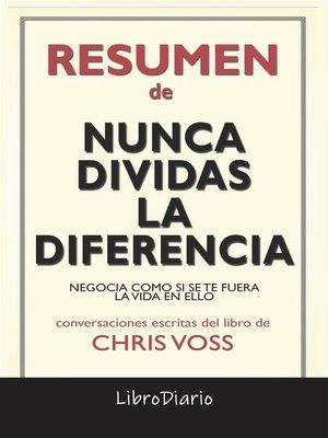 cover image of Nunca Dividas La Diferencia--Negocia Como Si Se Te Fuera La Vida En Ello de Chris Voss--Conversaciones Escritas