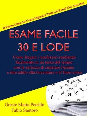 cover image of Esame Facile 30 E Lode--Come fregare i professori studiando facilmente in un terzo del tempo con la certezza di superare l'esame e dire addio alla bocciatura o al fuori corso