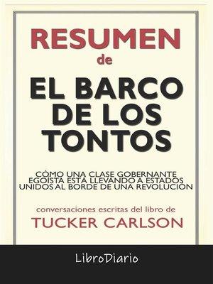 cover image of El Barco De Los Tontos--Cómo Una Clase Gobernante Egoísta Está Llevando a Estados Unidos Al Borde De Una Revolución de Tucker Carlson--Conversaciones Escritas